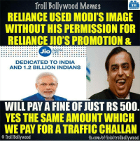 Memes, Traffic, and Troll: Troll Bollywood Memes  TB  RELIANCE USED MODISIMAGE  WITHOUTHIS PERMISSION FOR  RELIANCE JIO'S PROMOTION &  Jio  DIGITAL  LIFE.  DEDICATED TO INDIA  AND 1.2 BILLION INDIANS  WILL PAYAFINE OF JUST RS 500.  YES THE SAME AMOUNT WHICH  WE PAY FOR A TRAFFIC CHALLAN  Troll Bollywood  fb.com/officialtrollbollywood Business strategy toh koi Ambani se sekhe :D