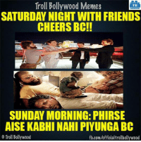 Memes, Bollywood, and 🤖: Troll Bollywood Memes  TB  SATURDAY NIGHT WITH FRIENDS  CHEERS BOC!!  SUNDAY MORNING: PHIRSE  AISE KABHI NAHI PIYUNGA BC  Troll Bollywood  fb.com/officialtrollbollywood Story of every week :P