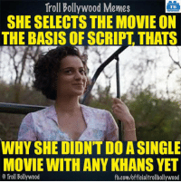 Memes, Troll, and fb.com: Troll Bollywood Memes  TB  SHE SELECTS THE MOVIE ON  THE BASIS OF SCRIPT THATS  WHY SHE DIDNTDO ASINGLE  MOVIE WITHANY KHANS YET  Troll Bollywood  fb.com/officialtrollbollywood Kangana Ranaut
