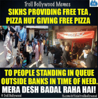 Indians getting United! :): Troll Bollywood Memes  TB  SIKHS PROVIDING FREE TEA,  PIZZA HUT GIVING FREE PIZZA  TO PEOPLE STANDINGINQUEUE  OUTSIDE BANKS IN TIME OF NEED.  MERA DESH BADAL RAHA HAI!  Troll Bollywood  fb.com/official trollbollywood Indians getting United! :)