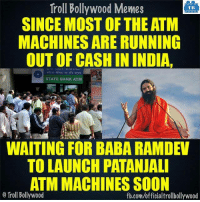 Memes, Soon..., and Troll: Troll Bollywood Memes  TB  SINCE MOSTOF THE ATM  MACHINES ARERUNNING  OUT OF CASH IN INDIA.  STATE BANK ATM  WAITING FOR BABA RAMDEV  TO LAUNCH PATANJALI  ATM MACHINESSOON  o Troll Bollywood  fb.com/officialtrollbollywood Please launch it soon.. Waiting.