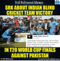 Memes, Pakistan, and 🤖: Troll Bollywood Memes  TB  SRK ABOUT INDIAN BLIND  CRICKET TEAM VICTORY  OPULAR  Shah Rukh Khan  2  iamsrk  Just heard India won the T20 Cricket  World Cup. Couldn't watch the match.  How awesome & inspiring is that.  Boys want to meet u & hug u  IN T20 WORLD CUP FINALS  AGAINST PAKISTAN  o Troll Bollywood  fb.com/officialtrollbollywood Congrats Team India! World Champions! 👏 #INDvsPAK <DM>