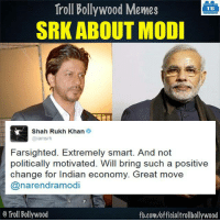 Memes, Troll, and Trolling: Troll Bollywood Memes  TB  SRK ABOUT MODI  Shah Rukh Khan  amsrk  Farsighted. Extremely smart. And not  politically motivated. Will bring such a positive  change for Indian economy. Great move  Cana rendramodi  Troll Bollywood  fb.com/officialtrollbollywood #SRK about #Modi