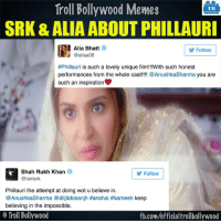 Phillauri: Troll Bollywood Memes  TB  SRK & ALIA ABOUT PHILLAURI  Alia Bhatt  Follow  @aliaa08  #Phillauri is such a lovely unique film!!!With such honest  performances from the whole cast  Anushka Sharma  you are  such an inspiration  Shah Rukh Khan  Follow  iamsrk  Phillauri the attempt at doing wot u believe in.  @AnushkaSharma @dilji dosanjh Hanshai #karnesh keep  believing in the impossible.  Troll Bollywood  fb.com/officialtrollbollywood Phillauri