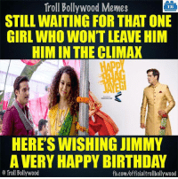 Memes, Troll, and Trolling: Troll Bollywood Memes  TB  STILL WAITING FOR THAT ONE  GIRL WHO WONT LEAVE HIM  HIM IN THE CLIMAX  HERES WISHING JIMMY  A VERY HAPPY BIRTHDAY  o Troll Bollywood  fb.com/officialtrollbollywood Happy Birthday Jimmy Shergill :D