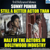 Memes, Troll, and fb.com: Troll Bollywood Memes  TB  SUNNY PAWAR  STILL ABETTER ACTOR THAN  HALF OF THE ACTORS IN  BOLLYWOODINDUSTRY  o Troll Bollywood  fb.com/officialtrollbollywood Sunny Pawar from #LION