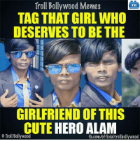 Tag her :D: Troll Bollywood Memes  TB  TAG THAT GIRL WHO  DESERVES TO BE THE  Alom  GIRLFRIEND OF THIS  CUTE  HERO ALAM  o Troll Bollywood  fb.com/officialtrollbollywood Tag her :D