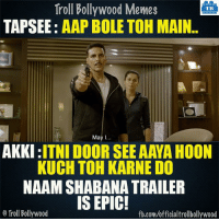 Memes, 🤖, and Kuching: Troll Bollywood Memes  TB  TAPSEE  AAP BOLE TOH MAIN  May I  AKKI  ITNI DOOR SEE AAYA HOON  KUCH TOH KARNE DO  NAAMSHABANATRAILER  IS EPIC!  Troll Bollywood  fb.com/officialtrollbollywood Naam Shabana trailer is epic! 😍