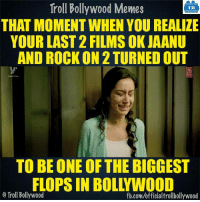 Memes, Bollywood, and Rock On: Troll Bollywood Memes  TB  THAT MOMENT WHEN YOU REALIZE  YOUR LAST 2 FILMS OK JAANU  AND ROCK ON 2 TURNED OUT  TO BE ONE OF THE BIGGEST  FLOPS IN BOL YWOOD  o Troll Bollywood  fb.com/officialtrollbollywood #Shraddha be like..