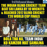 Memes, 🤖, and Indians: Troll Bollywood Memes  TB  THE INDIAN BLIND CRICKET TEAM  BEAT SRI LANKABY10 WICKETS  & REACHED 2017 BLIND CRICKET  T20 WORLD CUP FINALS  OVE  BOLA THANA,  TEAM INDIA  KO KAMZOR MAT SAMAUNA  o Troll Bollywood  fb.com/officialtrollbollywood Congrats Team India! 👏