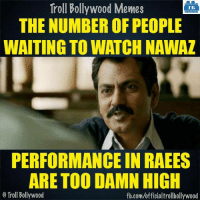 Nawazuddin Siddiqui: Troll Bollywood Memes  TB  THE NUMBER OF PEOPLE  WAITING TO WATCH NAWAZ  PERFORMANCE IN RAEES  ARE TOO DAMN HIGH  o Troll Bollywood  fb.com/officialtrollbollywood Nawazuddin Siddiqui