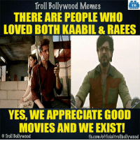 Memes, Bollywood, and 🤖: Troll Bollywood Memes  TB  THERE ARE PEOPLE WHO  LOVED BOTH KAABIL & RAEES  YES, WE APPRECIATE GOOD  MOVIES AND WE EXIST!  o Troll Bollywood  fb.com/officialtrollbollywood We exist!  <DM>
