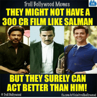 Memes, Troll, and Trolling: Troll Bollywood Memes  TB  THEY MIGHT NOT HAVE A  300 CR FILM LIKE SALMAN  ACT BETTER THAN HIM!  Troll Bollywood  fb.com/officialtrollbollywood Agree?