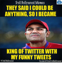 Sehwag be like :P: Troll Bollywood Memes  TB  THEY SAID I COULD BE  ANYTHING SOIBECAME  KING OFTWITTER WITH  MY FUNNY TWEETS  o Troll Bollywood  fb.com/officialtrollbollywood Sehwag be like :P