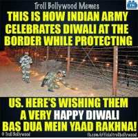 Memes, Troll, and Trolling: Troll Bollywood Memes  TB  THIS IS HOW INDIAN ARMY  CELEBRATES DIWALI AT THE  BORDER WHILE PROTECTING  US. HERE'S WISHING THEM  A VERY HAPPY DIWALI  BAS DUA MEIN YAAD RAKHNA!  Troll Bollywood  fb.com/officialtrollbollywood Happy #Diwali