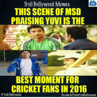 Memes, Cricket, and Bollywood: Troll Bollywood Memes  TB  THIS SCENE OF MSD  PRAISING YUVIIS THE  BEST MOMENT FOR  CRICKET FANS IN 2016  o Troll Bollywood  fb.com/officialtrollbollywood Agree?