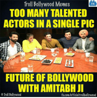 Memes, Bollywood, and 🤖: Troll Bollywood Memes  TB  TOO MANY TALENTED  ACTORS IN A SINGLE PIC  FUTURE OF BOL YWOOD  WITH AMITABH JI  o Troll Bollywood  fb.com/officialtrollbollywood :D