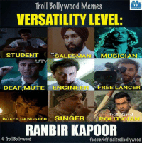Memes, Bollywood, and 🤖: Troll Bollywood Memes  TB  VERSATILITY LEVEL  STUDENT  ALESMAN MUSICIAN  DEAFAMUTE  ENGIN  FREE LANCER  Photo Grid  BoxER,GANGSTER SINGER  POLITI  RANBIR KAPOOR  o Troll Bollywood  fb.com/officialtrollbollywood Ranbir Kapoor