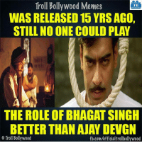 Memes, 🤖, and Deaths: Troll Bollywood Memes  TB  WASRELEASED 15 YRS AGO,  STILL NO ONE COULD PLAY  THE ROLE OF BHAGAT SINGH  BETTER THAN AJAY DEVGN  o Troll Bollywood  fb.com/officialtrollbollywood Remembering Bhagat Singh on his death anniversary.  Ajay Devgn as #BhagatSingh