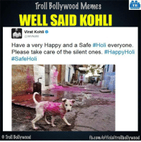 Memes, Troll, and fb.com: Troll Bollywood Memes  TB  WELL SAID KOHLI  Virat Kohli  @imvkohli  Have a very Happy and a Safe  #Holi everyone  Please take care of the silent ones  #Happy Holi  #Safe Holi  Troll Bollywood  fb.com/officialtrollbollywood Virat Kohli