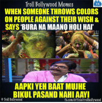Memes, Troll, and fb.com: Troll Bollywood Memes  TB  WHEN SOMEONE THROWS COLORS  ON PEOPLE AGAINST THEIR WISH &  SAYS BURA NA MAANOHOLI HAI  AAPKI YEH BAAT MUUHE  BIKUL PASANDNAHIAAYI  Troll Bollywood  fb.com/officialtrollbollywood :3