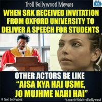 "Meme, Memes, and Troll: Troll Bollywood Memes  TB  WHENSRKRECEIVED INVITATION  FROM OXFORD UNIVERSITY TO  DELIVERASPEECH FOR STUDENTS  OTHER ACTORS BE LIKE  ""AISA KYA HAI USME,  JO MUJHME NAHI HAI""  o Troll Bollywood  fb.comuofficialtrollbollywood :P"