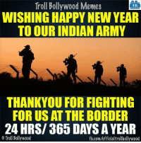 Happy New Year Guys :D: Troll Bollywood Memes  TB  WISHING HAPPY NEW YEAR  TO OUR INDIAN ARMY  THANKYOU FOR FIGHTING  FOR US AT THE BORDER  24 HRS/ 365 DAYS A YEAR  Troll Bollywood  fb.com/officialtrollbollywood Happy New Year Guys :D