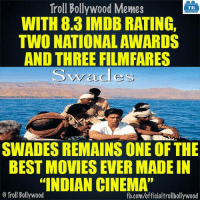 "12 Years of Swades  <DM>: Troll Bollywood Memes  TB  WITH 8.3 IMDB RATING,  TWO NATIONAL AWARDS  AND THREE FILMFARES  SWADES REMAINS ONE OF THE  BEST MOVIES EVER MADE IN  ""INDIAN CINEMA""  Troll Bollywood  fb.com/officialtrollbollywood 12 Years of Swades  <DM>"