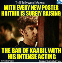 Hrithik Roshan..: Troll Bollywood Memes  TB  WITH EVERY NEW POSTER  HRITHIK IS SURELY RAISING  THE BAR OF KAABILWITH  HISINTENSEACTING  o Troll Bollywood  fb.com/officialtrollbollywood Hrithik Roshan..