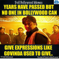 Memes, Bollywood, and 🤖: Troll Bollywood Memes  TB  YEARS HAVE PASSED BUT  NO ONE IN BOLYWOOD CAN  GIVE EXPRESSIONSLIKE  GOVINDAUSED TO GIVE..  Troll Bollywood  fb.com/officialtrollbollywood True..