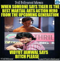 Memes, Bollywood, and Martial: Troll Bollywood Memes  WHEN SOMEONE SAYSTIGER IS THE  BEST MARTIAL ARTS ACTION HERO  FROM THE UPCOMING GENERATION  Presents  LOG IR  VIDYUT JAMWAL SAYS  Troll Bollywood  .com/officialtrollbollywood Exactly