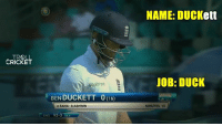 Ben Duckett has scored only 18 runs in 3 innings. Meanwhile England 129/7  <Googly>: TROLL  CRICKET  BEN DUCKETT 60  c SAHA b ASHWIN  ENG 92-3  645  NAME: DUCKett  JOB: DUCK  MINUTES 15 Ben Duckett has scored only 18 runs in 3 innings. Meanwhile England 129/7  <Googly>