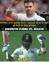 Result - Virat won this battle !! Via - Internet Explorer :P  #DranZer: TROLL  CRICKET  KOHLI is in great form I would love to ball  at him in this phase  ANDERSON DURING IPL SEASON  CRICKET  RESULT Result - Virat won this battle !! Via - Internet Explorer :P  #DranZer