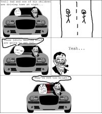 Troll Dad IX: Driving: Troll Dad and one of his children  are driving home at night.  ose idiots wearing  blac  are going to  get hit  Yeah  They  e not too bright. Troll Dad IX: Driving