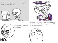 """rage face: TROLL FACE 011  Me searching images on google  when I see this  NMADB  Wait  if the  new trollface""""  made me mad, did it just troll  You can't replace  me successfully?  trollface  NO"""