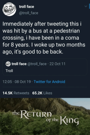 Android, Troll, and Twitter: troll face  @troll_face  Immediately after tweeting this i  was hit by a bus at a pedestrian  crossing, i have been in a coma  for 8 years. I woke up two months  ago, it's good to be back.  troll face @troll_face 22 Oct 11  Troll  12:05 08 Oct 19 Twitter for Android  14.5K Retweets 65.2K Likes  rhe RETURN  or the King