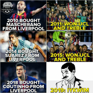 😎: TROLL  FOOTBALL  2010 BOUGHT  MASCHERANO 2011 WON UCL  FROM LIVERPOOLANDTREBLE  2014 BOUGHT  SUAREZEROM  LIVERPOOL  2015: WON-UCL、  AND TREBLE  2018 BOUGHT  COUTINHO FROM  LIVERPOOL  2019: IYKWIM 😎