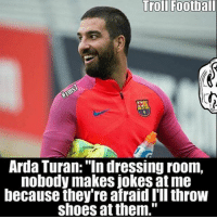 "Football, Memes, and Shoes: Troll Football  Arda Turan: ""In dressing room,  nobody makes jokes at me  because they re afraid throw  shoes at them."" Turan 😎😂 ⚠️Soccer Emoji's --> LINK IN OUR BIO!🔥"