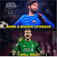 Alisson Becker 🔥: TROLL  FOOTBALL  BALL.HD  NAME A BIGGER UPGRADE  Standard  Chartered  I WILL WAIT! Alisson Becker 🔥