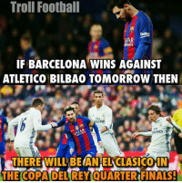 Barcelona, Memes, and Troll: Troll Football  beko  MA)5  IF BARCELONA WINS AGAINST  ATLETICO BILBAO TOMORROW THEN  EIN  irate!  nirares  THERE WILL BEANEL CASCO  THE COPADEL GREY OUARTERFINAS. Another ElClasico??😍