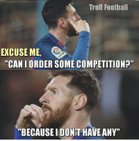 """Leo Messi be like.... Follow @instatroll.soccer: Troll Football  EXCUSE ME,  """"CAN I ORDER SOME COMPETITION?""""  BECAUSEIDONTHAVE ANY"""" Leo Messi be like.... Follow @instatroll.soccer"""