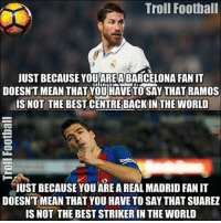 Memes, Real Madrid, and Adnan: Troll Football  JUST BECAUSE YOURAREA BARCELONA FAN IT  DOESNT MEAN THAT YOU HAVE TO SAY THAT RAMOS  IS NOT THE BEST CENTREBACK IN THE WORLD  JUST BECAUSE YOU AREA REAL MADRID FANIT  DOESNT MEAN THAT YOU HAVE TO SAY THAT SUAREZ  IS NOT THE BEST STRIKERIN THE WORLD True ... ⚠️FREE FOOTBALL EMOJI'S ➡️ LINK IN OUR BIO! [ Adnan Zafar ]