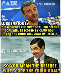 Luis Enrique on Making Another Comeback 🔥🔥 Follow @instatroll.soccer: Troll Football  LUIS ENRIQUE:  IF WE SCORE THE FIRST GOAL, THE SECOND  GOAL WILL BE SCORED BY CAMP NOU  AND THE THIRD WILL COME BY ITSELF  OriginalTroIFootball  SO YOU MEAN THE REFEREE  WILL SCORE THE THIRD GOAL? Luis Enrique on Making Another Comeback 🔥🔥 Follow @instatroll.soccer