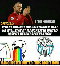 Rooney: Troll Football  OFFICIAL  WAYNE ROONEY HAS CONFIRMED THAT  HE WILL STAYAT MANCHESTER UNITED  DESPITE RECENTSPECULATION  COMO  MANCHESTER UNITED FANS RIGHT NOW Rooney