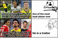 Memes, Academy, and Bayern: Troll Football  Postbank  BVB academy player. Didn't get his  One of the most  chance, so moved to Gladbach and  then came back few years later  loyal player ever  Bayern academy player. Didn't get  He is a traitor  his chance, moved to BVB and  then came back few years later Double Standards...