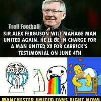 Memes, 🤖, and Alex: Troll Football SA  SIR ALEX FERGUSON WILL MANAGE MAN  UNITED AGAIN. HE'LL BE IN CHARGE FOR  A MAN UNITED XI FOR CARRICK'S  TESTIMONIAL ON JUNE 4TH SAF will return! ⚽️❤️