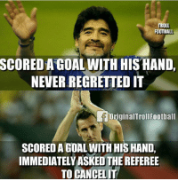 Football, Memes, and Troll: TROLL  FOOTBALL  SCORED A GOAL WITH HIS HAND,  NEVER REGRETTED IT  OriginalTrollFootball  SCORED A GOAL WITH HIS HAND,  IMMEDIATELYASKED THE REFEREE  TO CANCELIT Difference🤔