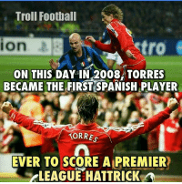 Memes, Spanish, and Troll: Troll Football  setro  ON THIS DAY IN 2008 TORRES  BECAME THE FIRST SPANISH PLAYER  TORRES  EVER TO SCORE A PREMIER  ELEAGUEEHATTRICK A Torres 🙌