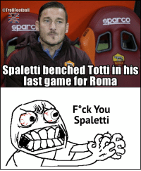 Football, Memes, and Soccer: @Troll Football  SOCCER?  arCO  Sparcs  Spaletti benched Totti in his  last game for Roma  F*ck You  Spaletti Football fans right now 😡😡 https://t.co/coZpZ6at24