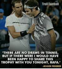 "Respect 👏: Troll Football  THERE ARE NO DRAWS IN TENNIS  BUT IF THERE WERE I WOULD HAVE  BEEN HAPPY TO SHARE THIS  TROPHY WITH YOU TONIGHT, RAFA.""  ROGER FEDERER Respect 👏"